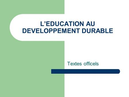 L'EDUCATION AU DEVELOPPEMENT DURABLE Textes officels.