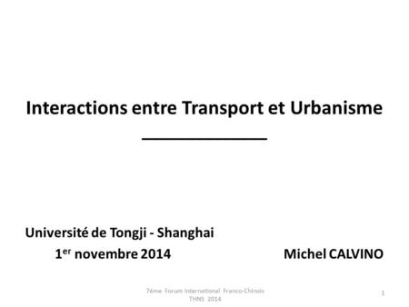 Interactions entre Transport et Urbanisme ______________ Université de Tongji - Shanghai 1 er novembre 2014 Michel CALVINO 1 7éme Forum International Franco-Chinois.