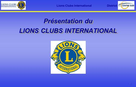 Lions Clubs International District Présentation du LIONS CLUBS INTERNATIONAL.