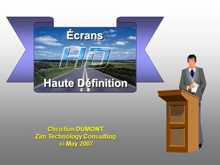 Christian DUMONT Zim Technology Consulting  May 2007 Christian DUMONT Zim Technology Consulting  May 2007 Haute Définition ÉcransÉcrans.