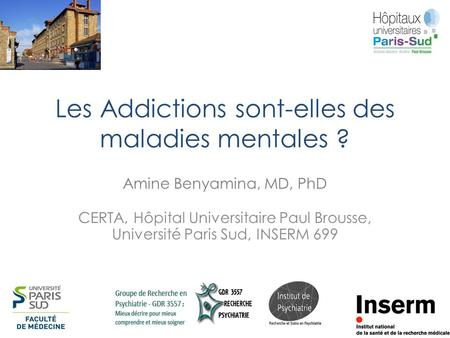 Les Addictions sont-elles des maladies mentales ? Amine Benyamina, MD, PhD CERTA, Hôpital Universitaire Paul Brousse, Université Paris Sud, INSERM 699.