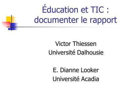 Éducation et TIC : documenter le rapport Victor Thiessen Université Dalhousie E. Dianne Looker Université Acadia.