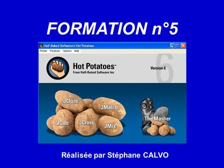 FORMATION n°5 Réalisée par Stéphane CALVO. Menu : Présentation de Hot Potatoes. I Installation de Hot Potatoes. II Enregistrer Hot Potatoes. III La barre.