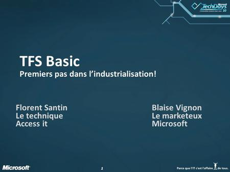 11 TFS Basic Premiers pas dans l'industrialisation! Florent Santin Le technique Access it Blaise Vignon Le marketeux Microsoft.