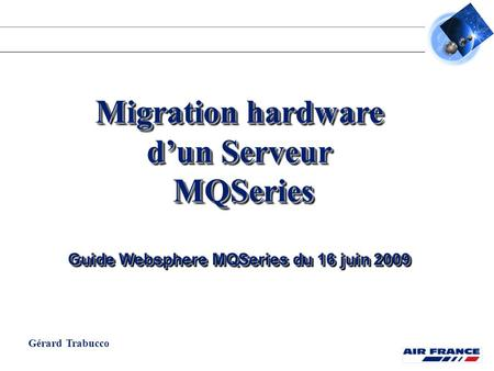 Migration hardware d'un Serveur MQSeries MQSeries Guide Websphere MQSeries du 16 juin 2009 Migration hardware d'un Serveur MQSeries MQSeries Guide Websphere.