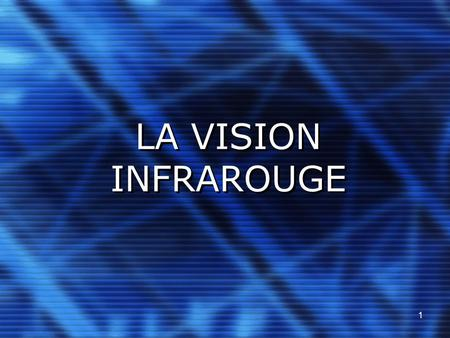 1 LA VISION INFRAROUGE. 2 PLAN DE L'EXPOSÉ A propos de l'infrarouge Exemple de la caméra infrarouge Les applications de la vision infrarouge.