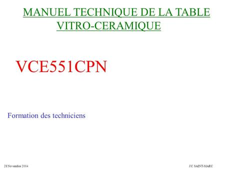 MANUEL TECHNIQUE DE LA TABLE VITRO-CERAMIQUE VCE551CPN Formation des techniciens 28 Novembre 2004J.C SAINT-MARC.