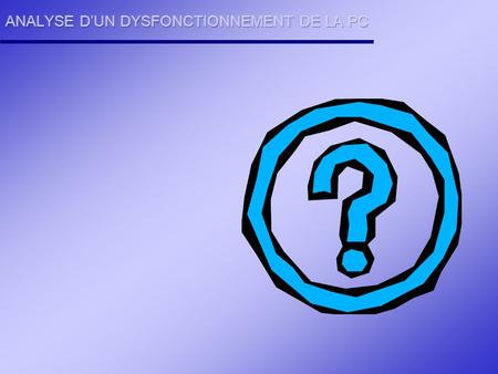 ANALYSE D'UN DYSFONCTIONNEMENT DE LA PC