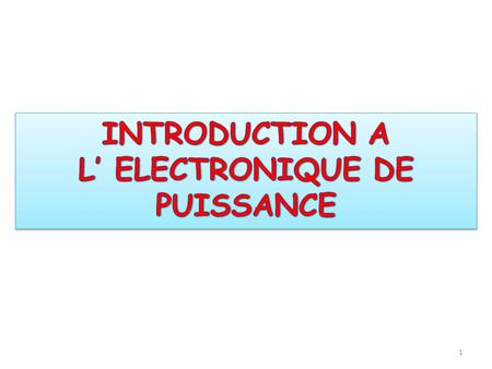 INTRODUCTION A L' ELECTRONIQUE DE PUISSANCE INTRODUCTION A L' ELECTRONIQUE DE PUISSANCE 1.