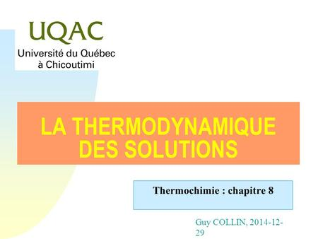 Guy COLLIN, 2014-12- 29 LA THERMODYNAMIQUE DES SOLUTIONS Thermochimie : chapitre 8.