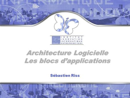 Architecture Logicielle Les blocs d'applications Sébastien Riss.