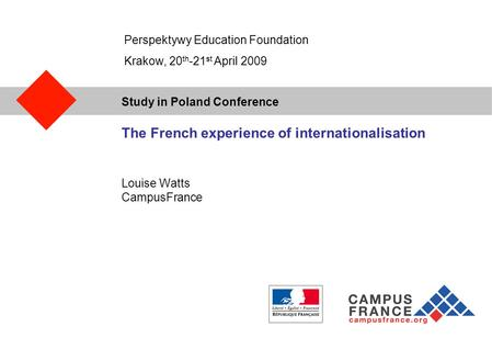 Study in Poland Conference The French experience of internationalisation Louise Watts CampusFrance Perspektywy Education Foundation Krakow, 20 th -21 st.