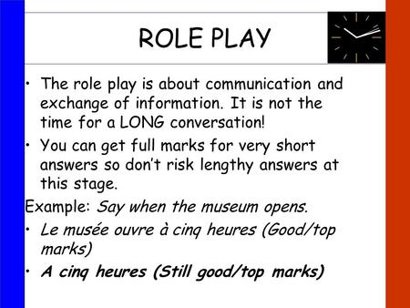 ROLE PLAY The role play is about communication and exchange of information. It is not the time for a LONG conversation! You can get full marks for very.