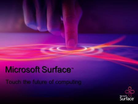 Microsoft Surface ™ Touch the future of computing.
