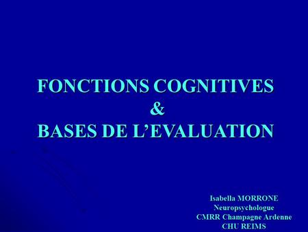 FONCTIONS COGNITIVES & BASES DE L'EVALUATION Isabella MORRONE Neuropsychologue CMRR Champagne Ardenne CHU REIMS.