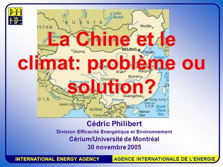 INTERNATIONAL ENERGY AGENCY AGENCE INTERNATIONALE DE L'ENERGIE La Chine et le climat: problème ou solution? Cédric Philibert Division Efficacité Energétique.