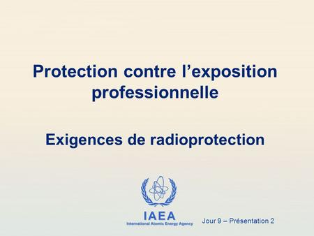IAEA International Atomic Energy Agency Exigences de radioprotection Protection contre l'exposition professionnelle Jour 9 – Présentation 2.