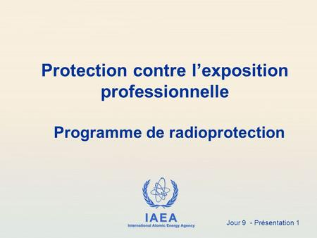 IAEA International Atomic Energy Agency Protection contre l'exposition professionnelle Programme de radioprotection Jour 9 - Présentation 1.