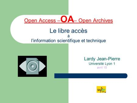 Open Access – OA – Open Archives Le libre accès à l'information scientifique et technique Lardy Jean-Pierre Université Lyon 1 avril 15.