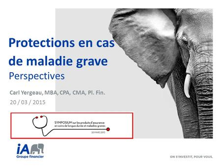 Protections en cas de maladie grave Perspectives 20 / 03 / 2015 Carl Yergeau, MBA, CPA, CMA, Pl. Fin.