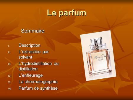 Le parfum Sommaire Sommaire I. Description II. L'extraction par solvant III. L'hydrodistillation ou distillation IV. L'enfleurage V. La chromatographie.