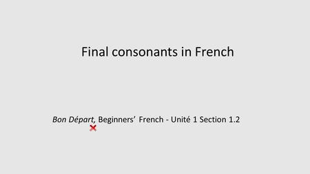 Final consonants in French Bon Départ, Beginners' French - Unité 1 Section 1.2.
