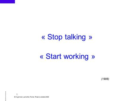 1 © Ingerman, Lamothe, Poirier, Ricard, octobre 2006 « Stop talking » « Start working » (1998)