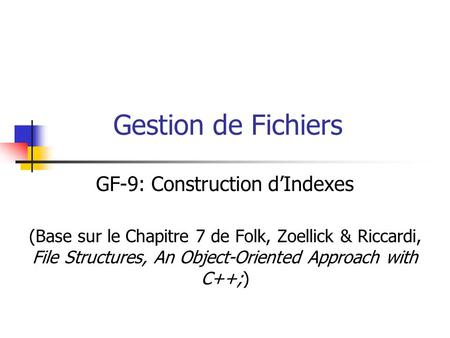 Gestion de Fichiers GF-9: Construction d'Indexes (Base sur le Chapitre 7 de Folk, Zoellick & Riccardi, File Structures, An Object-Oriented Approach with.