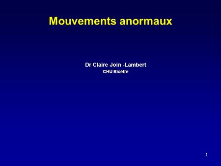 1 Mouvements anormaux Dr Claire Join -Lambert CHU Bicêtre.
