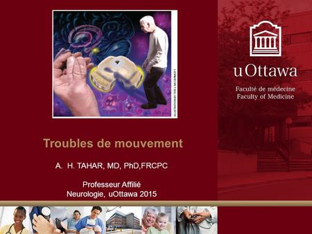 Troubles de mouvement A.H. TAHAR, MD, PhD,FRCPC Professeur Affilié Neurologie, uOttawa 2015.