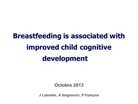 Breastfeeding is associated with improved child cognitive development J Labarère, A Seigneurin, P François Octobre 2013.