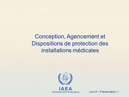 IAEA International Atomic Energy Agency Conception, Agencement et Dispositions de protection des installations médicales Jour 8 – Presentation 1.