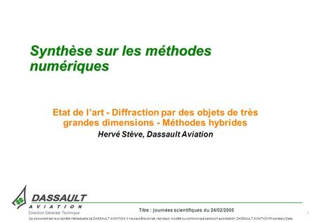 1 Titre : journées scientifiques du 24/02/2005 Direction Générale Technique Ce document est la propriété intellectuelle de DASSAULT AVIATION. Il ne peut.