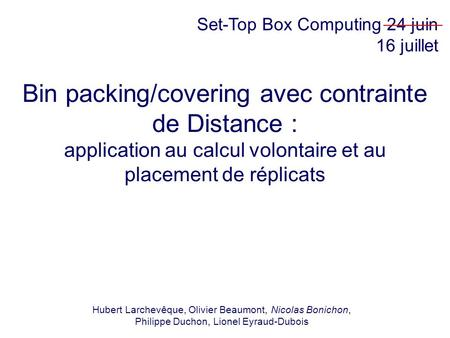 Bin packing/covering avec contrainte de Distance : application au calcul volontaire et au placement de réplicats Hubert Larchevêque, Olivier Beaumont,