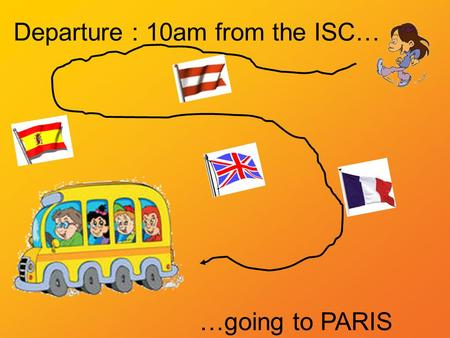 Departure : 10am from the ISC… …going to PARIS departure arrival.