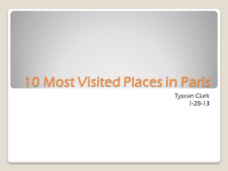 10 Most Visited Places in Paris Tysean Clark 1-28-13.