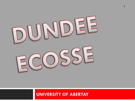 UNIVERSITY OF ABERTAY 1. SITUATION GEOGRAPHIQUE DUNDEE DE DUNDEE  DE L'UNIVERSITE - Au cœur de la ville - Au centre du Campus - Près des stations de.