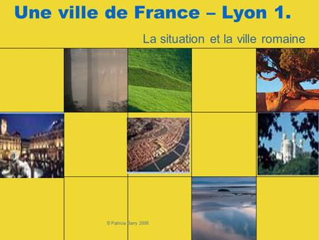 © Patricia Barry 2008 Une ville de France – Lyon 1. La situation et la ville romaine.