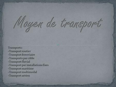 Transports: -Transport routier -Transport ferroviaire -Transports par câble -Transport fluvial -Transport par installations fixes -Transport maritime -Transport.