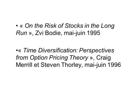 « On the Risk of Stocks in the Long Run », Zvi Bodie, mai-juin 1995 « Time Diversification: Perspectives from Option Pricing Theory », Craig Merrill et.