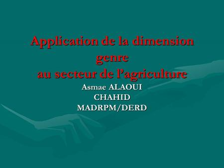 Application de la dimension genre au secteur de l'agriculture Asmae ALAOUI CHAHID MADRPM/DERD.