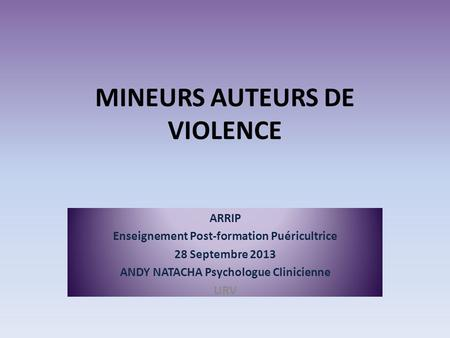 MINEURS AUTEURS DE VIOLENCE ARRIP Enseignement Post-formation Puéricultrice 28 Septembre 2013 ANDY NATACHA Psychologue Clinicienne URV.