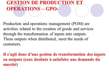 GESTION DE PRODUCTION ET OPERATIONS – GPO- Production and operations management (POM) are activities related to the creation of goods and services through.