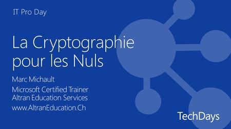 IT Pro Day La Cryptographie pour les Nuls Marc Michault Microsoft Certified Trainer Altran Education Services www.AltranEducation.Ch.