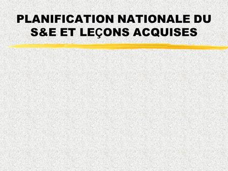 PLANIFICATION NATIONALE DU S&E ET LE Ç ONS ACQUISES.