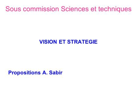 Sous commission Sciences et techniques VISION ET STRATEGIE Propositions A. Sabir.
