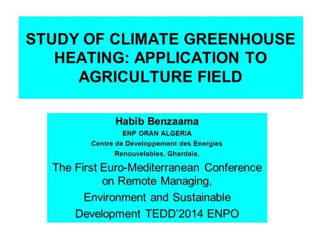 STUDY OF CLIMATE GREENHOUSE HEATING: APPLICATION TO AGRICULTURE FIELD Habib Benzaama ENP ORAN ALGERIA Centre de Développement des Energies Renouvelables,