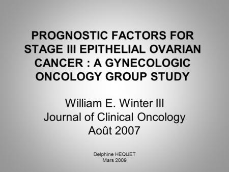 PROGNOSTIC FACTORS FOR STAGE III EPITHELIAL OVARIAN CANCER : A GYNECOLOGIC ONCOLOGY GROUP STUDY William E. Winter III Journal of Clinical Oncology Août.