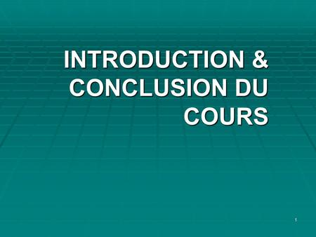 1 INTRODUCTION & CONCLUSION DU COURS INTRODUCTION & CONCLUSION DU COURS.