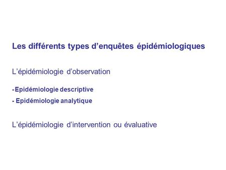 Les différents types d'enquêtes épidémiologiques L'épidémiologie d'observation - Epidémiologie descriptive - Epidémiologie analytique L'épidémiologie d'intervention.
